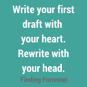 Write your first draft with your heart. Rewrite with your head.  - Finding Forrester