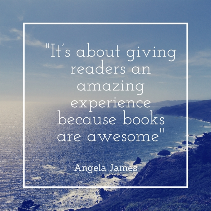 It's about the book and the reading experience. It's about giving readers an amazing experience because books are awesome - Angela James with an ocean background