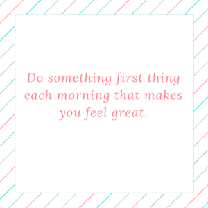 do-something-first-thing-each-morning-that-makes-you-feel-great-1